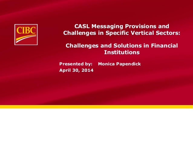CASL Messaging Provisions and Challenges in Specific Vertical Sectors: Challenges and Solutions in Financial Institutions ...