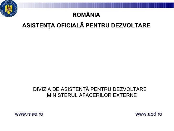 DIVIZIA DE ASISTENŢĂ PENTRU DEZVOLTARE  MINISTERUL AFACERILOR EXTERNE  www.mae.ro   www.aod.ro ROM Â NIA ASISTENŢA OFICIAL...