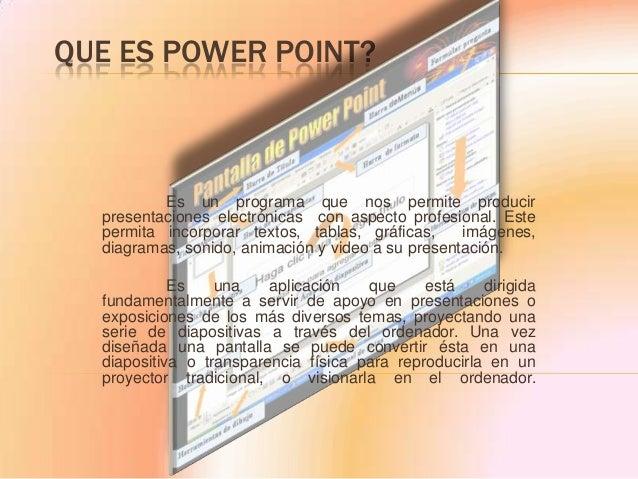 QUE ES POWER POINT?  Es un programa que nos permite producir presentaciones electrónicas con aspecto profesional. Este per...