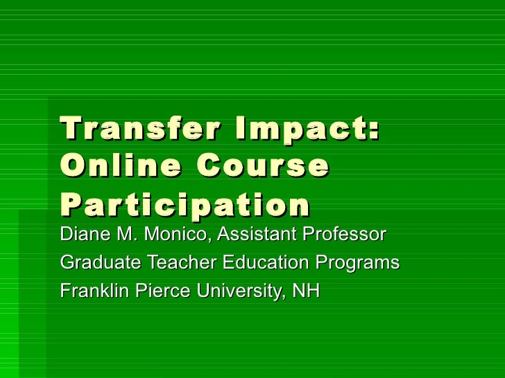 Transfer Impact: Online Course Participation   Diane M. Monico, Assistant Professor Graduate Teacher Education Programs Fr...