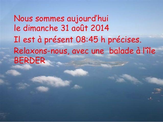 Nous sommes aujourd'hui  le dimanche 31 août 2014  Il est à présent 08:45 h précises.  Relaxons-nous, avec une balade à l'...