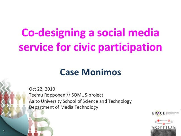 1 Co-designing a social media service for civic participation Case Monimos Oct 22, 2010 Teemu Ropponen // SOMUS-project Aa...