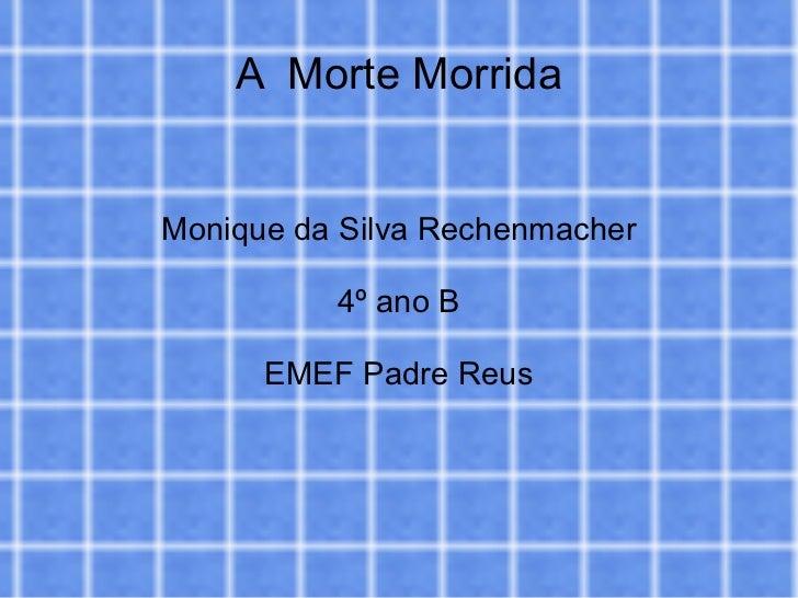 A  Morte Morrida Monique da Silva Rechenmacher 4º ano B EMEF Padre Reus