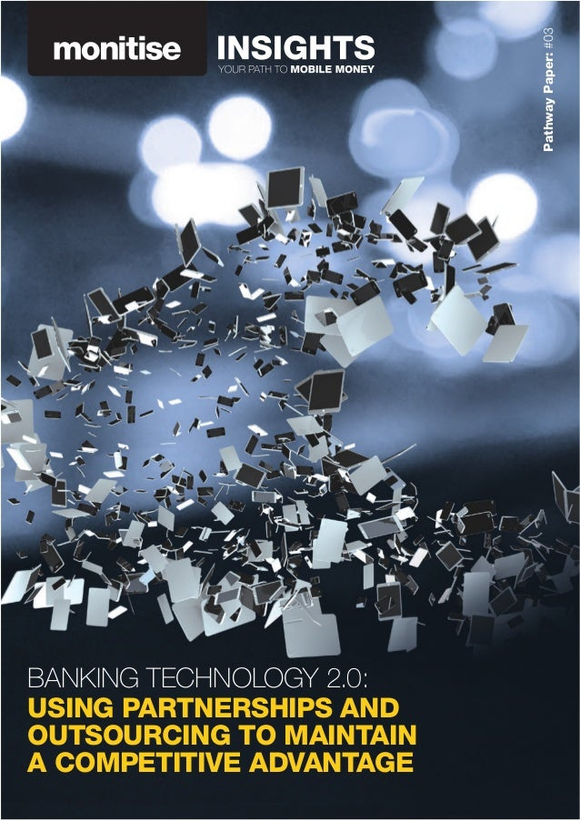 PathwayPaper:#03 BANKING TECHNOLOGY 2.0: USING PARTNERSHIPS AND OUTSOURCING TO MAINTAIN A COMPETITIVE ADVANTAGE