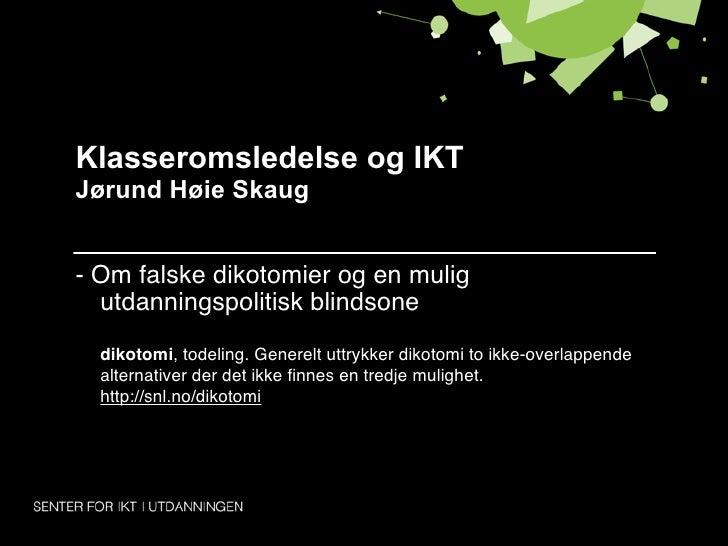 Klasseromsledelse og IKTJørund Høie Skaug- Om falske dikotomier og en mulig  utdanningspolitisk blindsone  dikotomi, todel...