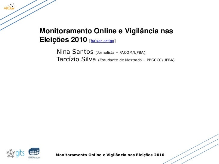 Monitoramento Online e Vigilância nas Eleições 2010 [baixar artigo]     Nina Santos (Jornalista – FACOM/UFBA)     Tarcízio...
