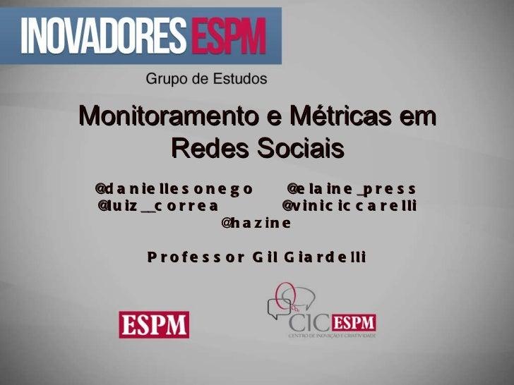 Monitoramento e Métricas em Redes Sociais @daniellesonego  @elaine_press @luiz__correa  @viniciccarelli @hazine Professor ...