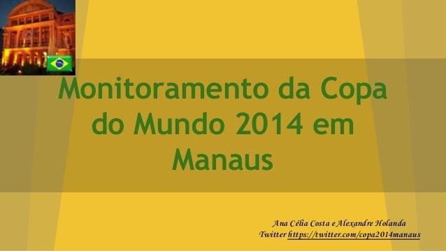 Monitoramento da Copa do Mundo 2014 em Manaus Ana Célia Costa e Alexandre Holanda Twitter https://twitter.com/copa2014mana...