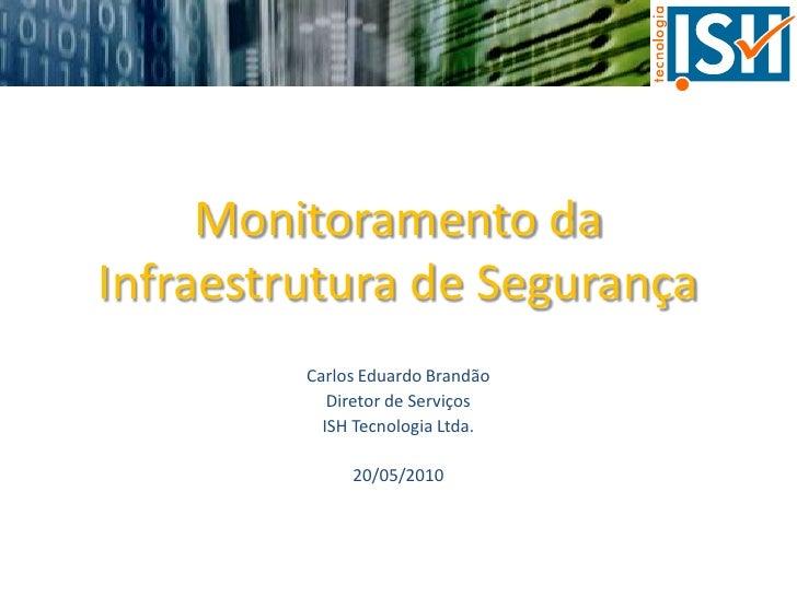 Monitoramento daInfraestrutura de Segurança<br />Carlos Eduardo Brandão<br />Diretor de Serviços<br />ISH Tecnologia Ltda....