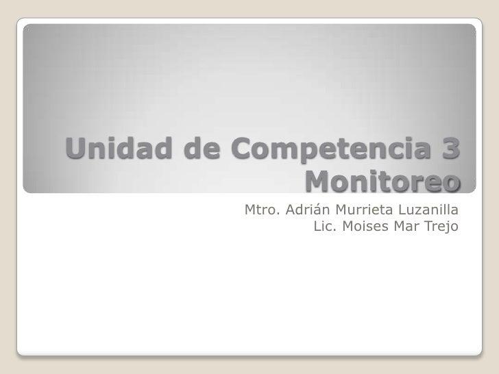 Unidad de Competencia 3             Monitoreo          Mtro. Adrián Murrieta Luzanilla                    Lic. Moises Mar ...