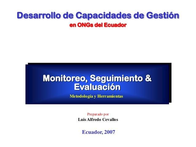 Monitoreo, Seguimiento & Evaluación Metodología y Herramientas Ecuador, 2007 Preparado por Luis Alfredo Cevallos Desarroll...