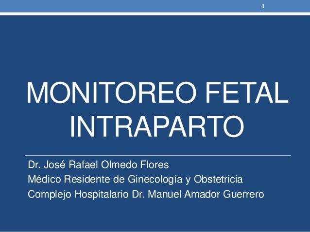 MONITOREO FETAL INTRAPARTO Dr. José Rafael Olmedo Flores Médico Residente de Ginecología y Obstetricia Complejo Hospitalar...