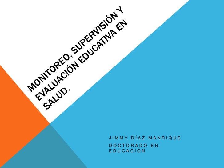 Monitoreo, Supervisión y evaluación educativa en salud.<br />Jimmy Díaz Manrique <br />Doctorado en Educación<br />
