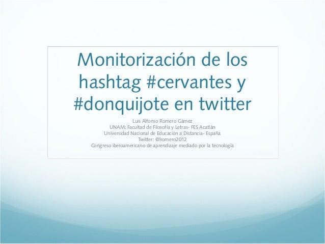 Monitorización de los hashtag #cervantes y #donquijote en twitter Luis Alfonso Romero Gámez UNAM: Facultad de Filosofía y ...