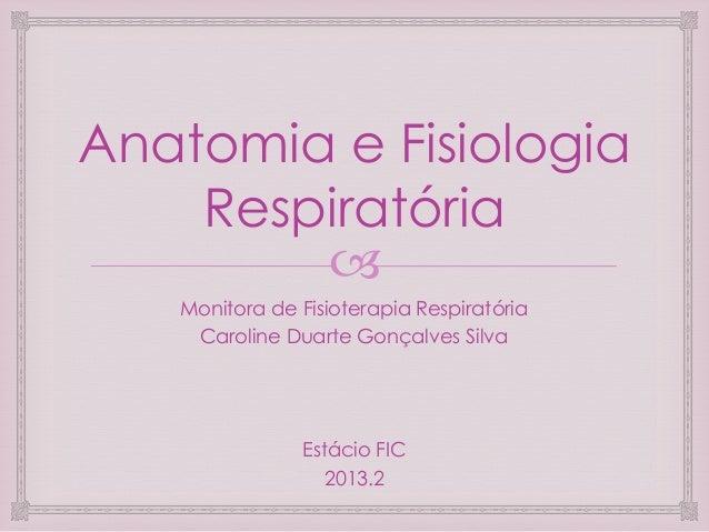 Anatomia e Fisiologia Respiratória  Monitora de Fisioterapia Respiratória Caroline Duarte Gonçalves Silva  Estácio FIC 20...