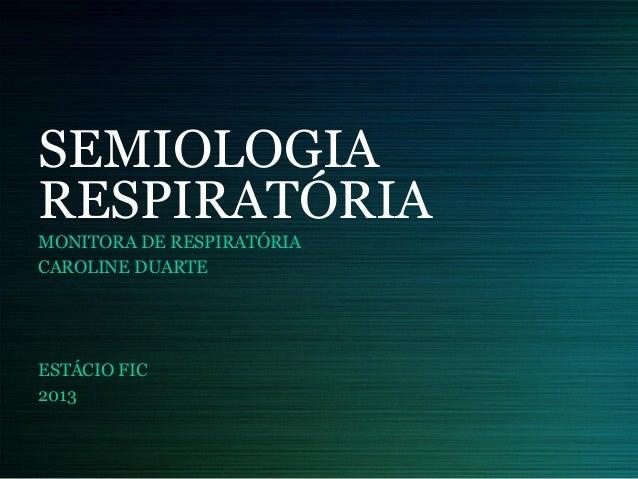 SEMIOLOGIA RESPIRATÓRIA MONITORA DE RESPIRATÓRIA CAROLINE DUARTE ESTÁCIO FIC 2013