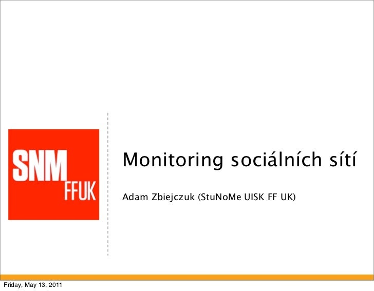 Monitoring sociálních sítí                       Adam Zbiejczuk (StuNoMe UISK FF UK)Friday, May 13, 2011