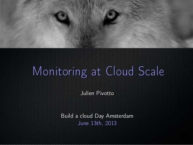 ; Monitoring at Cloud ScaleMonitoring at Cloud Scale Julien PivottoJulien Pivotto Build a cloud Day AmsterdamBuild a cloud...