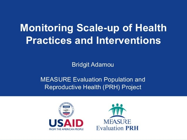Monitoring Scale-up of Health Practices and Interventions Bridgit Adamou MEASURE Evaluation Population and Reproductive He...