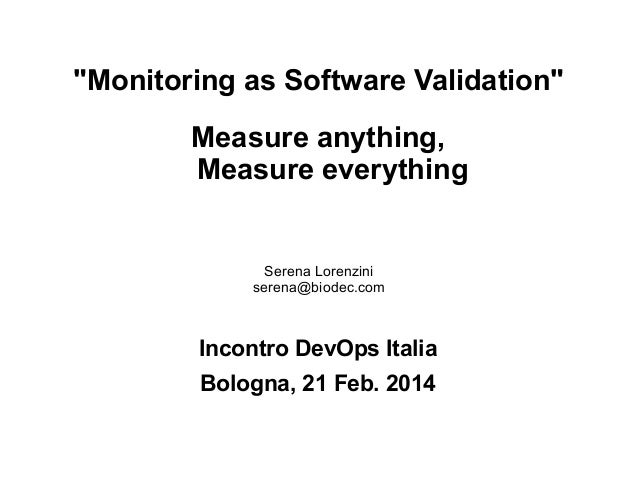 """Monitoring as Software Validation"" Measure anything, Measure everything  Serena Lorenzini serena@biodec.com  Incontro Dev..."