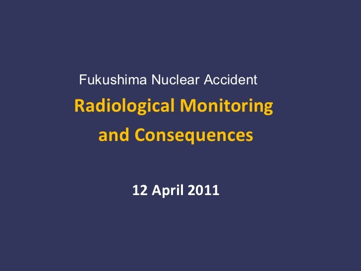 <ul><li>Fukushima Nuclear Accident </li></ul><ul><li>Radiological Monitoring  </li></ul><ul><li>and Consequences </li></ul...