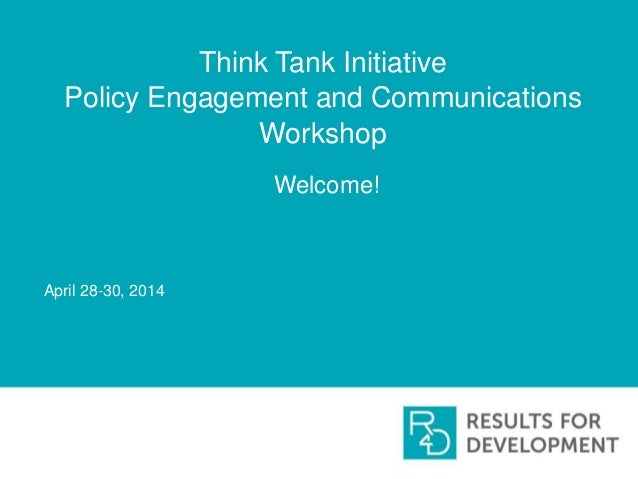 Think Tank Initiative Policy Engagement and Communications Workshop Welcome! April 28-30, 2014