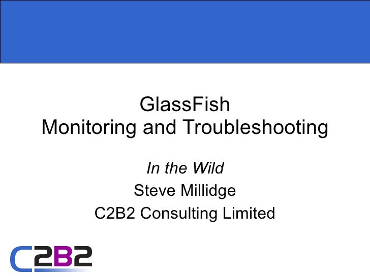 GlassFish Monitoring and Troubleshooting In the Wild Steve Millidge C2B2 Consulting Limited
