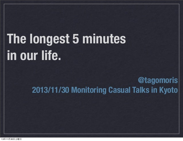 The longest 5 minutes in our life. @tagomoris 2013/11/30 Monitoring Casual Talks in Kyoto  13年11月30日土曜日