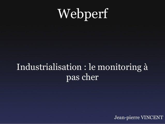 WebperfIndustrialisation : le monitoring à             pas cher                          Jean-pierre VINCENT