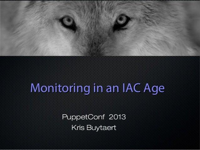 Monitoring in an IAC AgeMonitoring in an IAC Age PuppetConf 2013 Kris Buytaert
