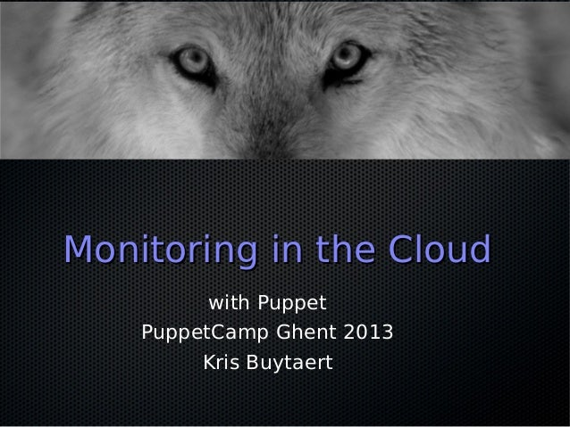 Monitoring in the Cloud          with Puppet    PuppetCamp Ghent 2013         Kris Buytaert