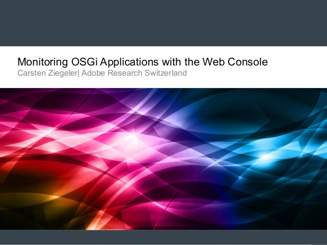 Monitoring OSGi Applications with the Web Console Carsten Ziegeler| Adobe Research Switzerland