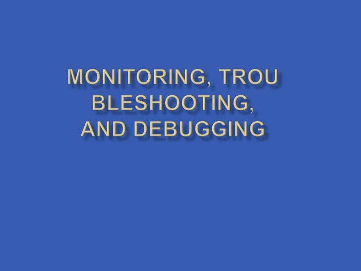 Monitoring, troubleshooting,