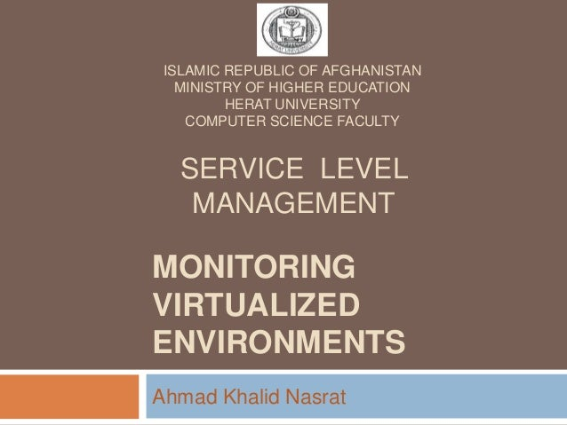 MONITORING VIRTUALIZED ENVIRONMENTS Ahmad Khalid Nasrat SERVICE LEVEL MANAGEMENT ISLAMIC REPUBLIC OF AFGHANISTAN MINISTRY ...