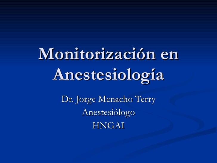 Monitorización en Anestesiología Dr. Jorge Menacho Terry Anestesiólogo HNGAI