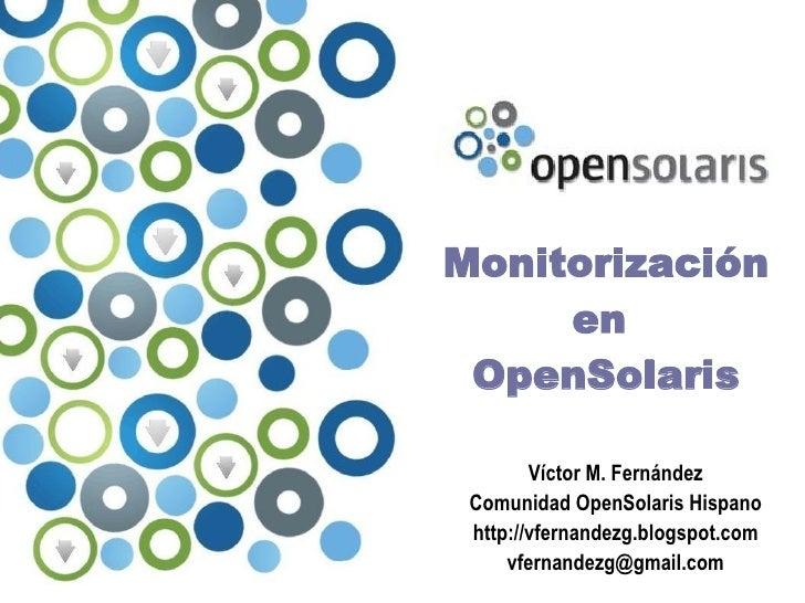 Monitorización      en  OpenSolaris          Víctor M. Fernández  Comunidad OpenSolaris Hispano  http://vfernandezg.blogsp...
