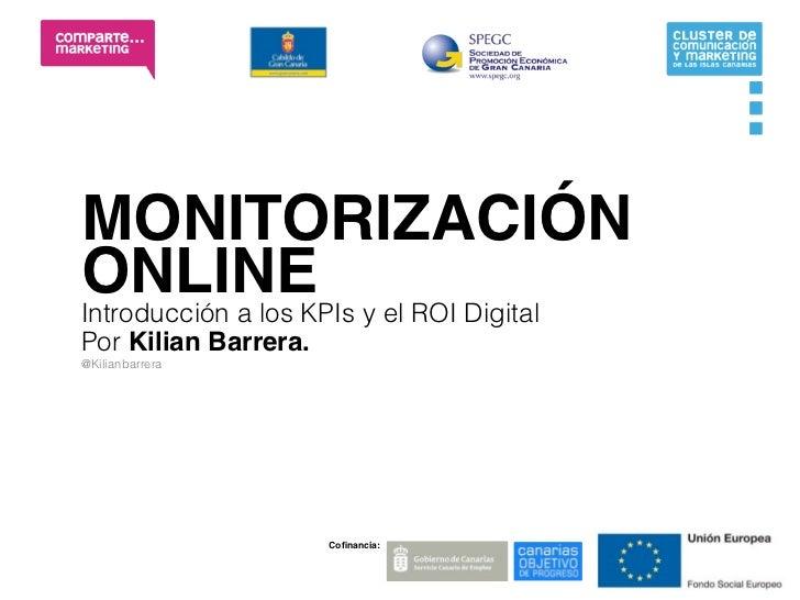 MONITORIZACIÓNONLINE y el ROI DigitalIntroducción a los KPIsPor Kilian Barrera.@Kilianbarrera                      Cofinanc...