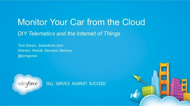 Monitor Your Car from the Cloud DIY Telematics and the Internet of Things Tom Gersic, Salesforce.com Director, Mobile Serv...