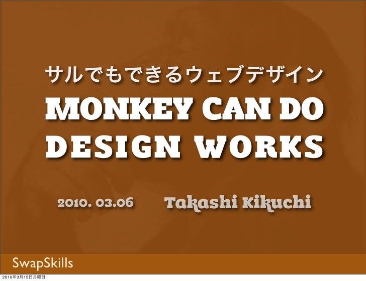 MONKEY CAN DO            サルでもできるウェブデザイン            DESIGN WORKS                2010. 03.06   Takashi Kikuchi  SwapSkills20...