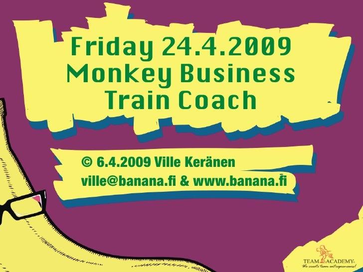 Friday 24.4.2009 Monkey Business    Train Coach   © 6.4.2009 Ville Keränen  ville@banana.fi & www.banana.fi