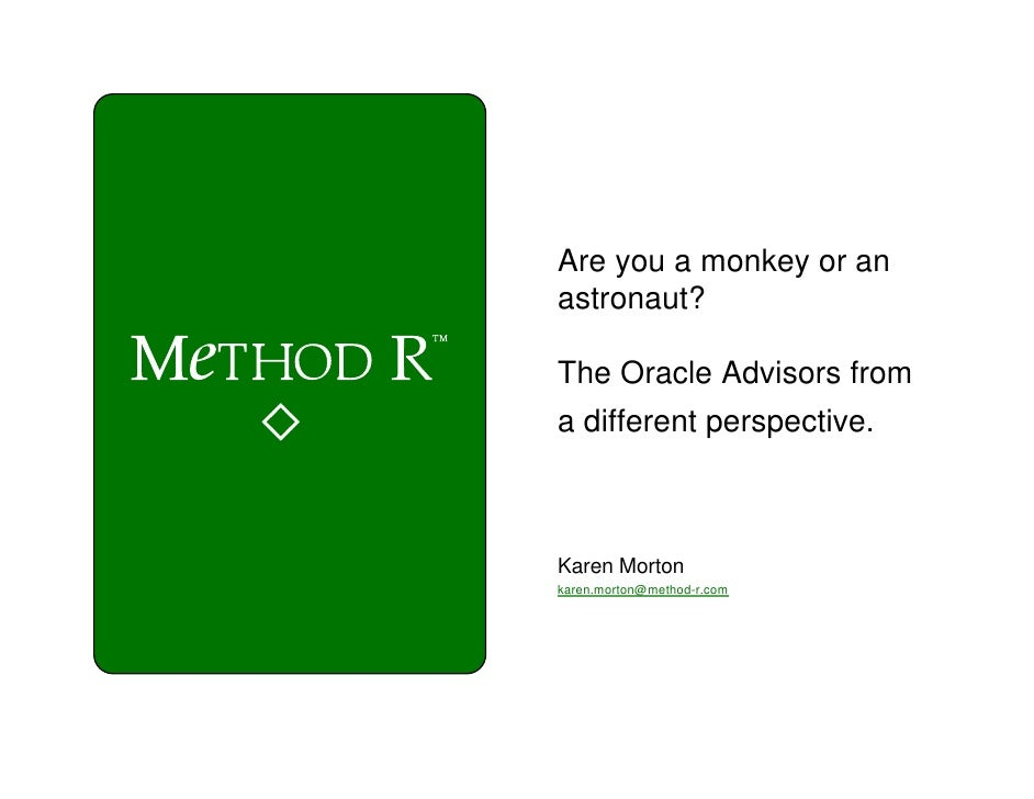 Are you a monkey or an astronaut?  The Oracle Advisors from a different perspective.    Karen Morton karen.morton@method-r...