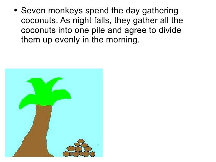 Seven monkeys spend the day gathering coconuts. As night falls, they gather all the coconuts into one pile and agree to di...
