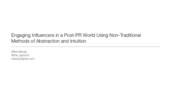 Engaging Influencers in a Post-PR World Using Non-TraditionalMethods of Abstraction and IntuitionMike Maney@the_spinmdmaney...