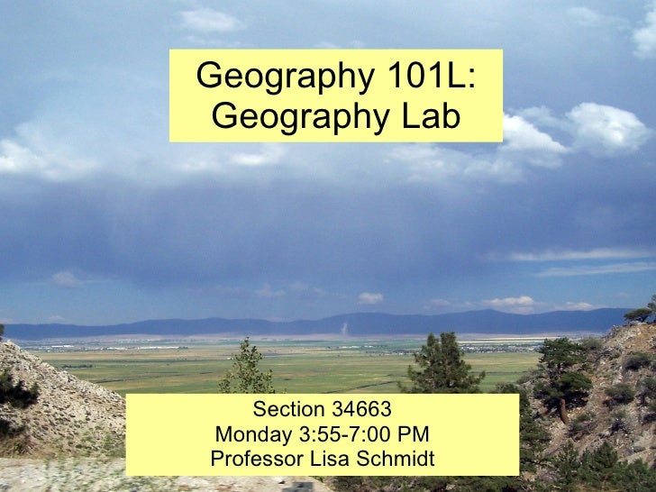 Geography 101L: Geography Lab Section 34663 Monday 3:55-7:00 PM Professor Lisa Schmidt