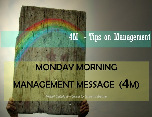 4M - Tips on Management    MONDAY MORNINGMANAGEMENT MESSAGE (4M)     Retail Catalyst—Good to Great Initiative
