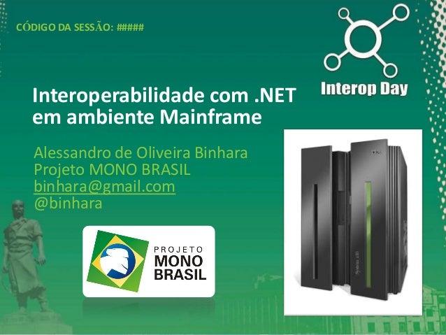 CÓDIGO DA SESSÃO: #####  Interoperabilidade com .NET em ambiente Mainframe Alessandro de Oliveira Binhara Projeto MONO BRA...