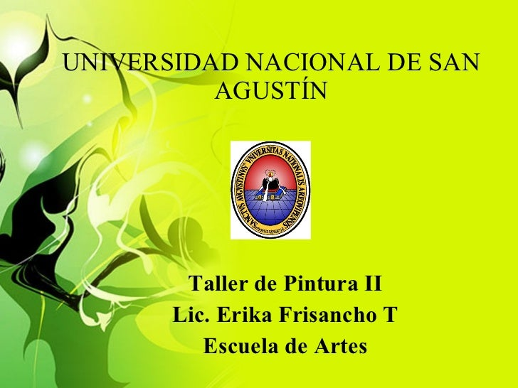 UNIVERSIDAD NACIONAL DE SAN AGUSTÍN Taller de Pintura II Lic. Erika Frisancho T Escuela de Artes