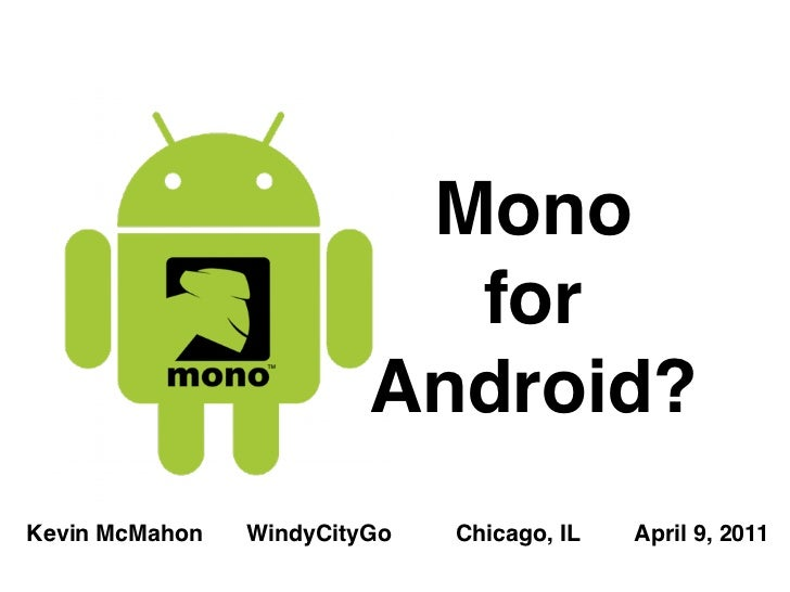 Mono                           for                         Android?Kevin McMahon   WindyCityGo   Chicago, IL   April 9, 2011