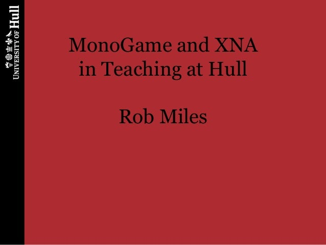 MonoGame and XNA in Teaching at Hull     Rob Miles