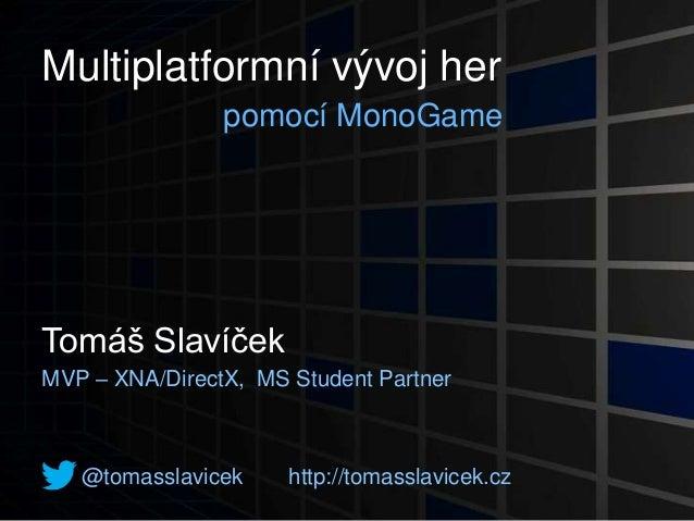 Multiplatformní vývoj herpomocí MonoGameTomáš SlavíčekMVP – XNA/DirectX, MS Student Partner@tomasslavicek http://tomasslav...
